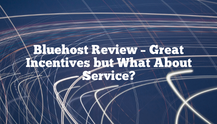 Bluehost Review – Great Incentives but What About Service?